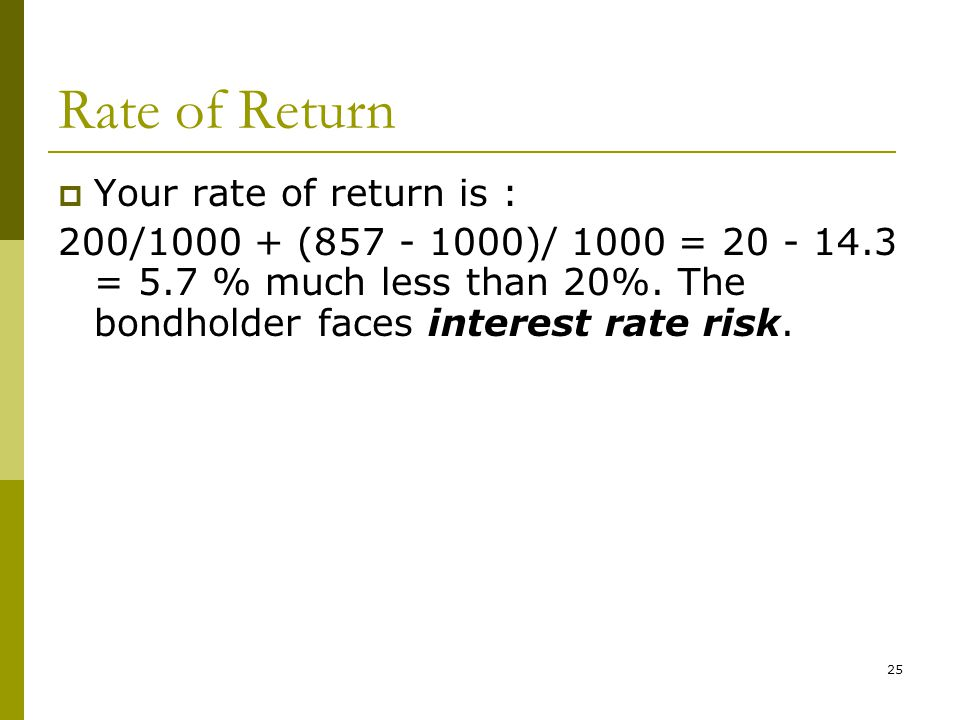 Rate of Return  Your rate of return is : 200/1000 + (857 - 1000)/ 1000 = 20 - 14.3 = 5.7 % much less than 20%.