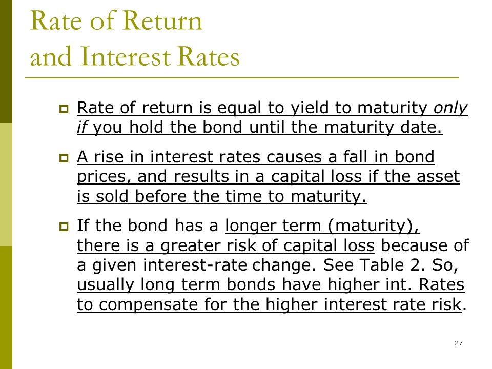 27 Rate of Return and Interest Rates  Rate of return is equal to yield to maturity only if you hold the bond until the maturity date.  A rise in int