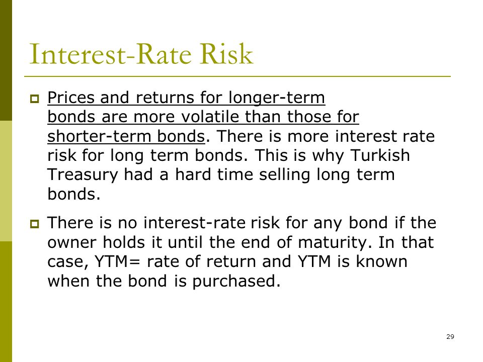 29 Interest-Rate Risk  Prices and returns for longer-term bonds are more volatile than those for shorter-term bonds. There is more interest rate risk
