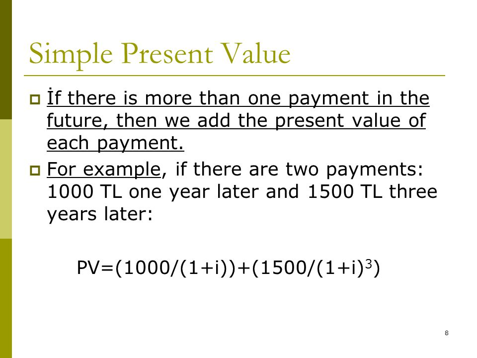8  İf there is more than one payment in the future, then we add the present value of each payment.  For example, if there are two payments: 1000 TL