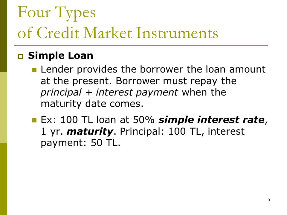 9 Four Types of Credit Market Instruments  Simple Loan Lender provides the borrower the loan amount at the present.