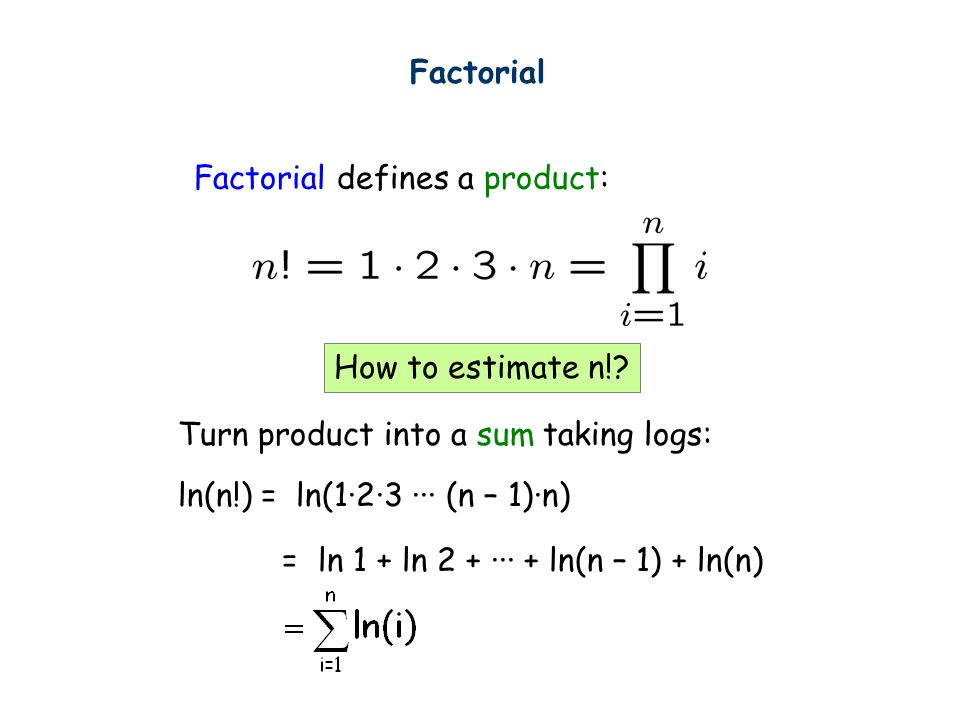 Factorial defines a product: Turn product into a sum taking logs: ln(n!) = ln(1·2·3 ··· (n – 1)·n) = ln 1 + ln 2 + ··· + ln(n – 1) + ln(n) Factorial How to estimate n!