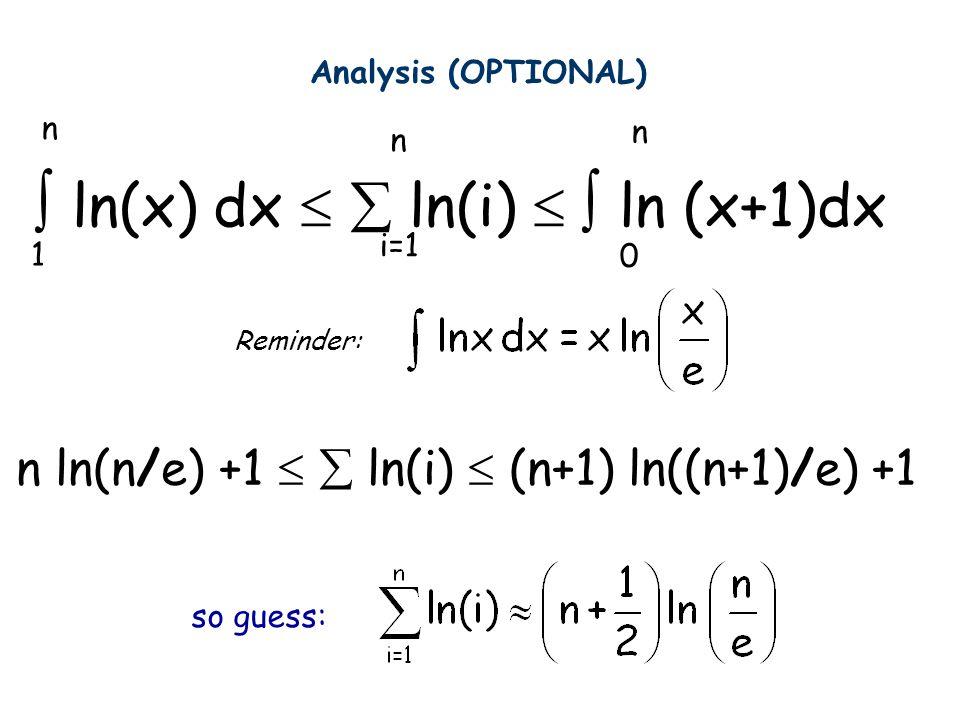  ln(x) dx   ln(i)   ln (x+1)dx i=1 n n n 1 0 Reminder: so guess: n ln(n/e) +1   ln(i)  (n+1) ln((n+1)/e) +1 Analysis (OPTIONAL)