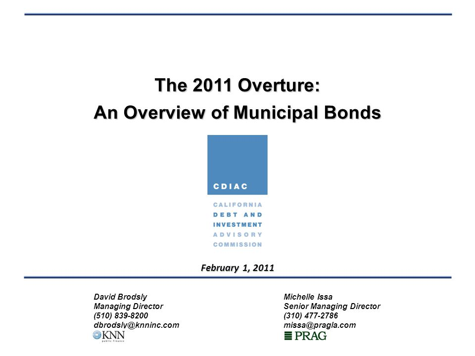 The 2011 Overture: An Overview of Municipal Bonds David BrodslyMichelle Issa Managing DirectorSenior Managing Director (510) 839-8200(310) 477-2786 dbrodsly@knninc.commissa@pragla.com February 1, 2011