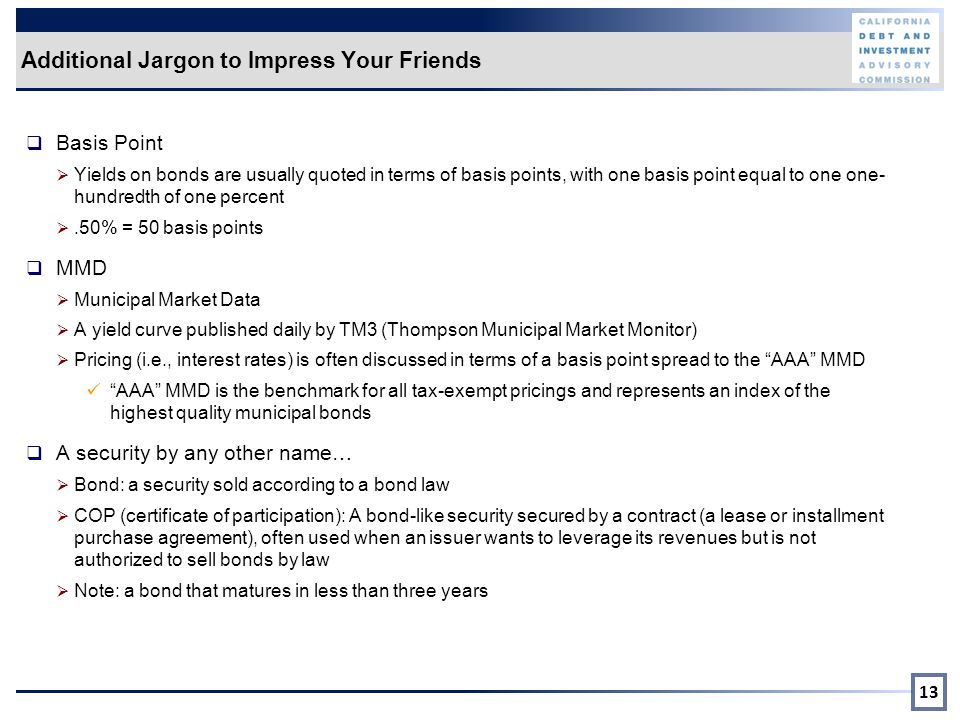 Additional Jargon to Impress Your Friends  Basis Point  Yields on bonds are usually quoted in terms of basis points, with one basis point equal to one one- hundredth of one percent .50% = 50 basis points  MMD  Municipal Market Data  A yield curve published daily by TM3 (Thompson Municipal Market Monitor)  Pricing (i.e., interest rates) is often discussed in terms of a basis point spread to the AAA MMD AAA MMD is the benchmark for all tax-exempt pricings and represents an index of the highest quality municipal bonds  A security by any other name…  Bond: a security sold according to a bond law  COP (certificate of participation): A bond-like security secured by a contract (a lease or installment purchase agreement), often used when an issuer wants to leverage its revenues but is not authorized to sell bonds by law  Note: a bond that matures in less than three years 13