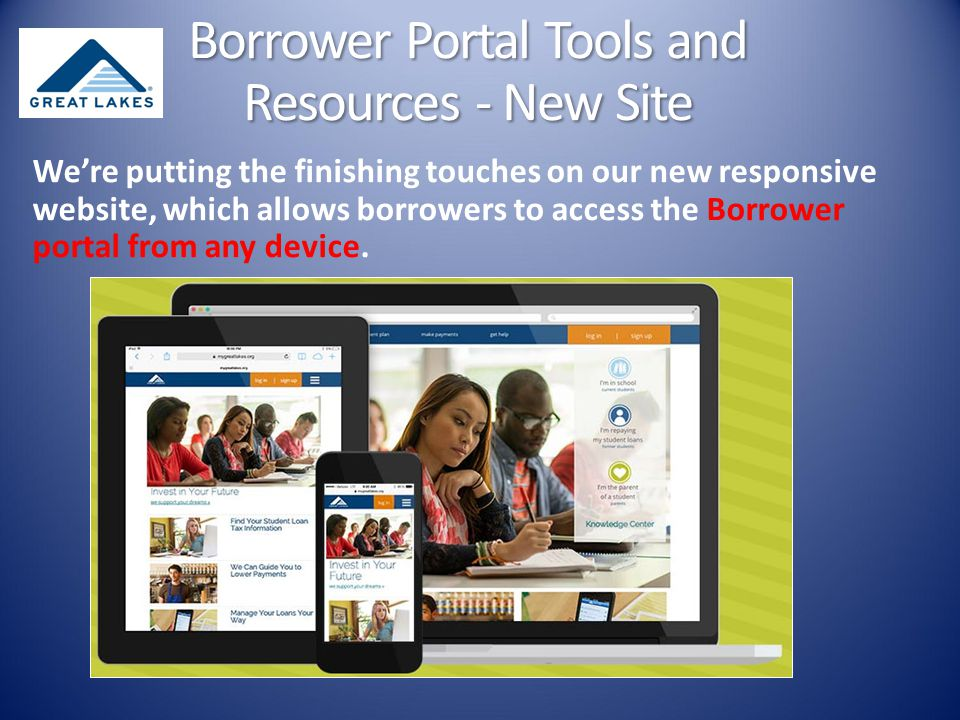 We're putting the finishing touches on our new responsive website, which allows borrowers to access the Borrower portal from any device.