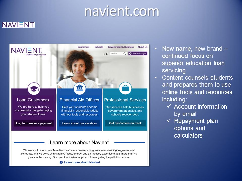 navient.com New name, new brand – continued focus on superior education loan servicing Content counsels students and prepares them to use online tools and resources including: Account information by email Repayment plan options and calculators