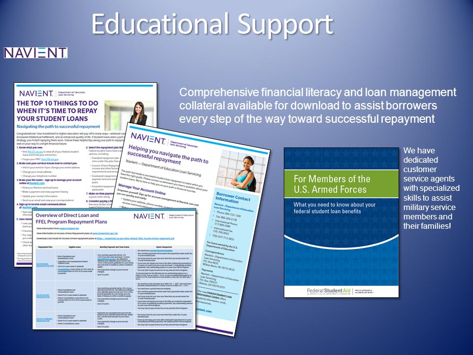 Educational Support Comprehensive financial literacy and loan management collateral available for download to assist borrowers every step of the way toward successful repayment We have dedicated customer service agents with specialized skills to assist military service members and their families!
