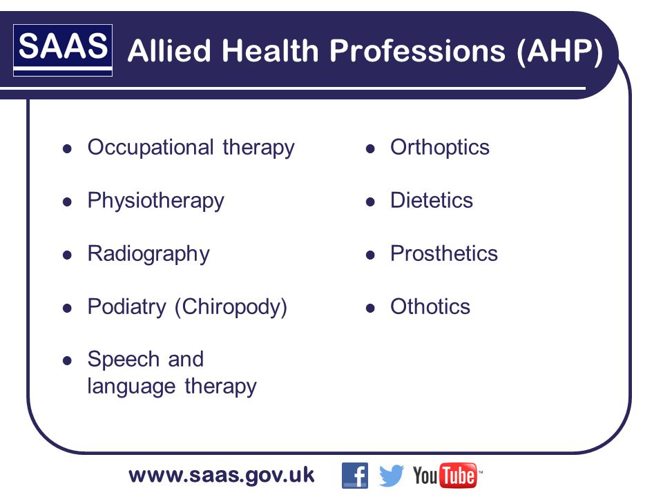 www.saas.gov.uk Allied Health Professions (AHP) Occupational therapy Physiotherapy Radiography Podiatry (Chiropody) Speech and language therapy Orthoptics Dietetics Prosthetics Othotics