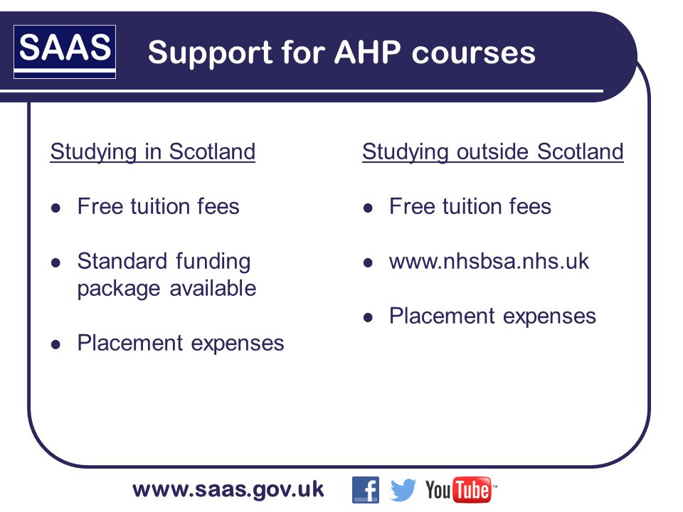 www.saas.gov.uk Support for AHP courses Studying in Scotland Free tuition fees Standard funding package available Placement expenses Studying outside Scotland Free tuition fees www.nhsbsa.nhs.uk Placement expenses