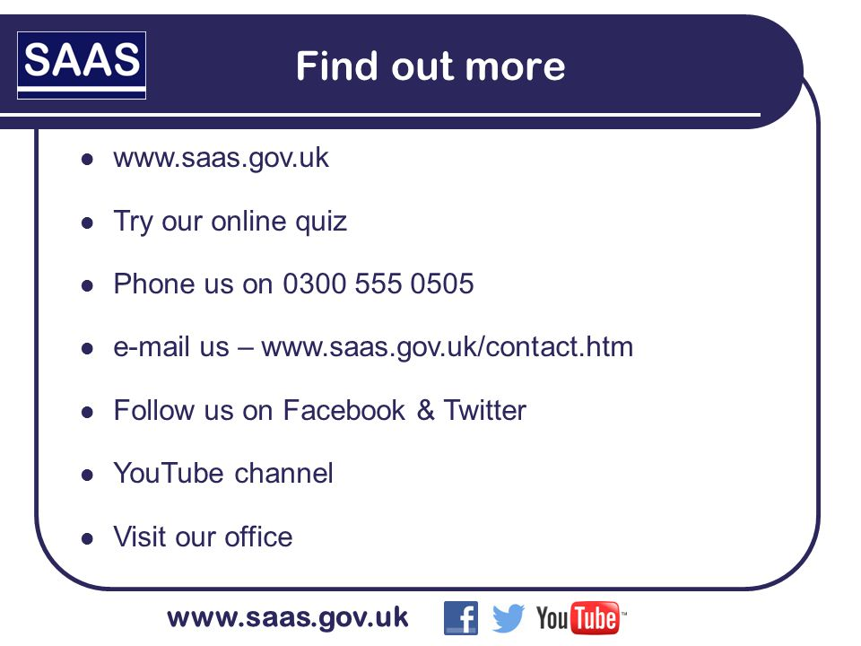 www.saas.gov.uk Find out more www.saas.gov.uk Try our online quiz Phone us on 0300 555 0505 e-mail us – www.saas.gov.uk/contact.htm Follow us on Facebook & Twitter YouTube channel Visit our office