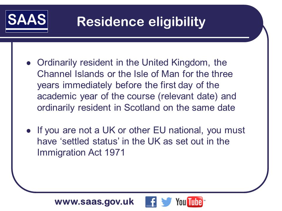 www.saas.gov.uk Residence eligibility Ordinarily resident in the United Kingdom, the Channel Islands or the Isle of Man for the three years immediately before the first day of the academic year of the course (relevant date) and ordinarily resident in Scotland on the same date If you are not a UK or other EU national, you must have 'settled status' in the UK as set out in the Immigration Act 1971