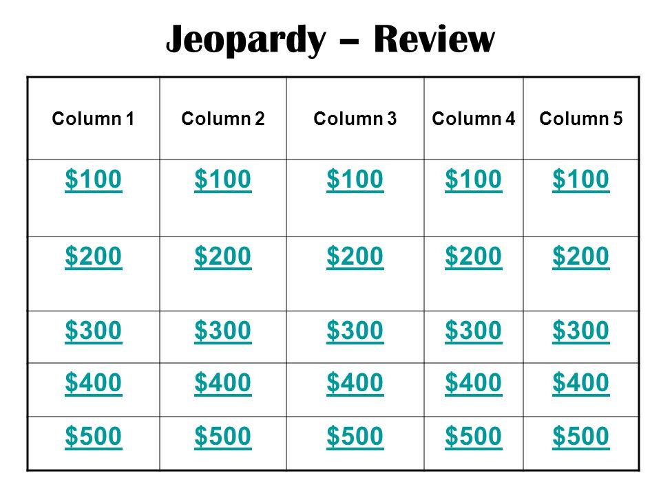 Jeopardy – Review Column 1Column 2Column 3Column 4Column 5 $100 $200 $300 $400 $500
