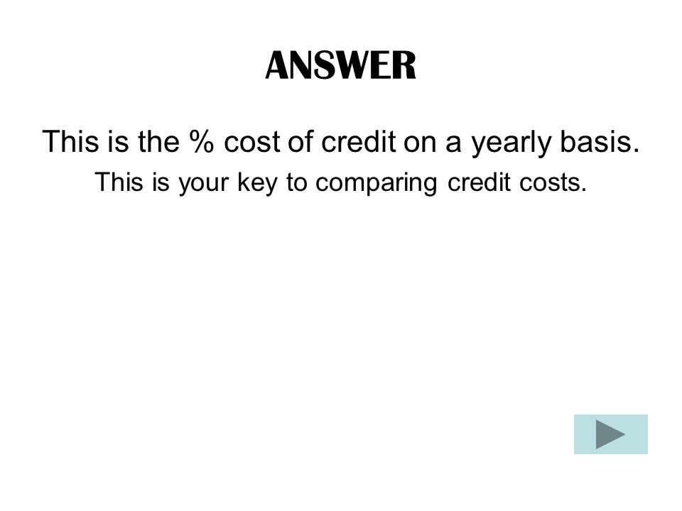 ANSWER This is the % cost of credit on a yearly basis. This is your key to comparing credit costs.