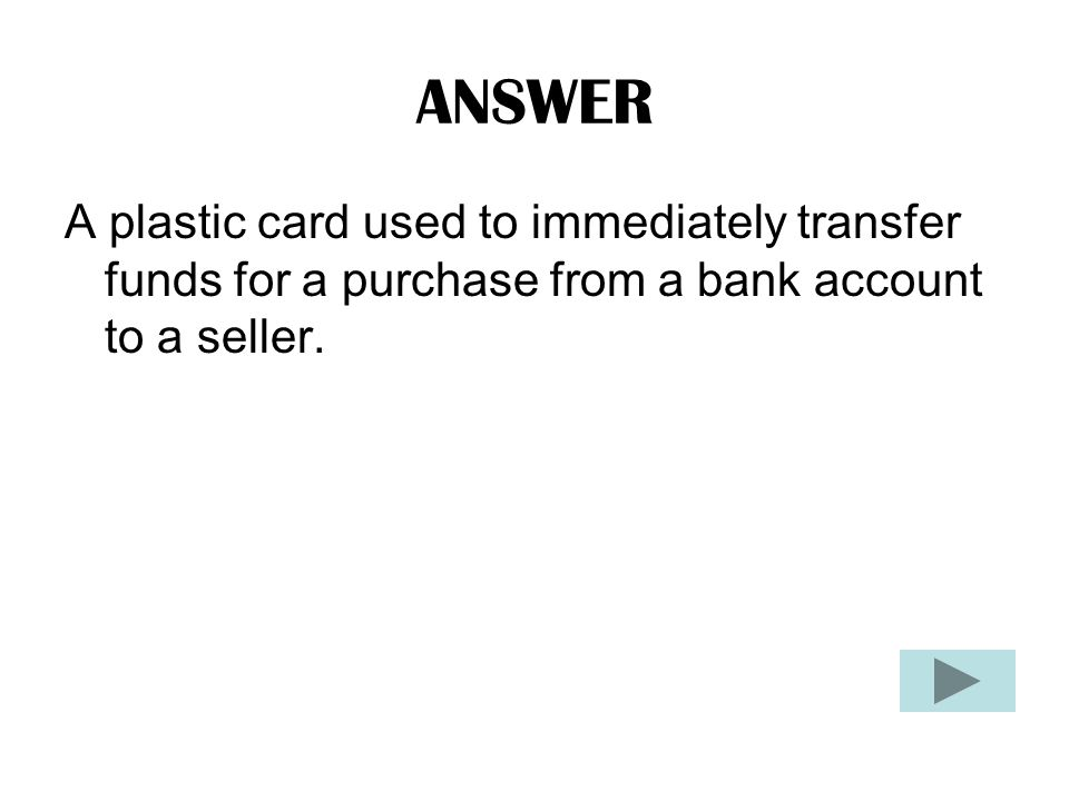 ANSWER A plastic card used to immediately transfer funds for a purchase from a bank account to a seller.