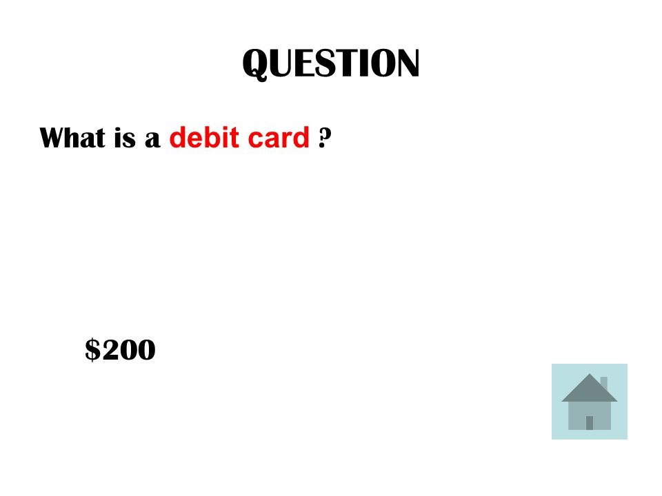 QUESTION What is a debit card ? $200
