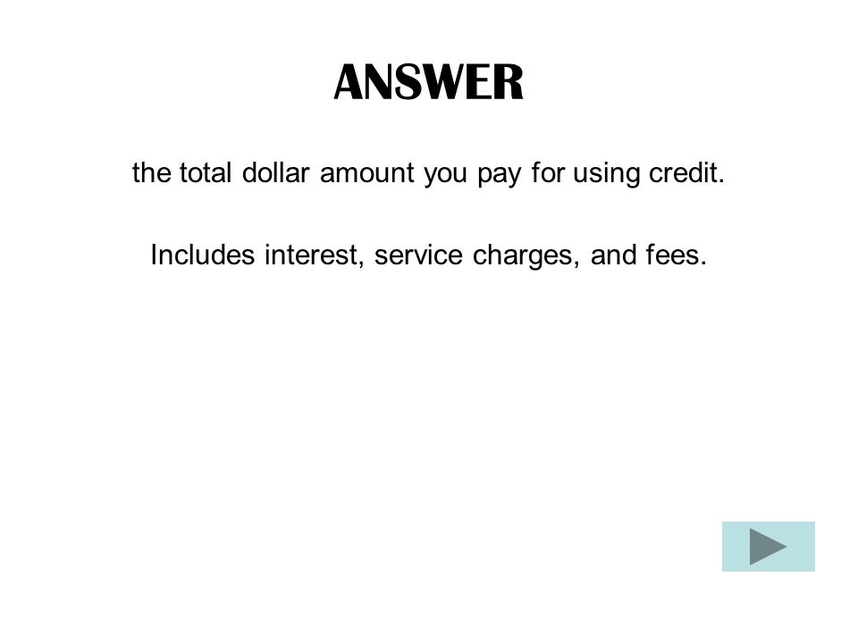 ANSWER the total dollar amount you pay for using credit.