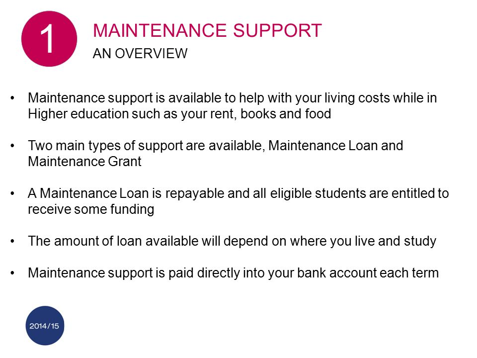 Maintenance support is available to help with your living costs while in Higher education such as your rent, books and food Two main types of support