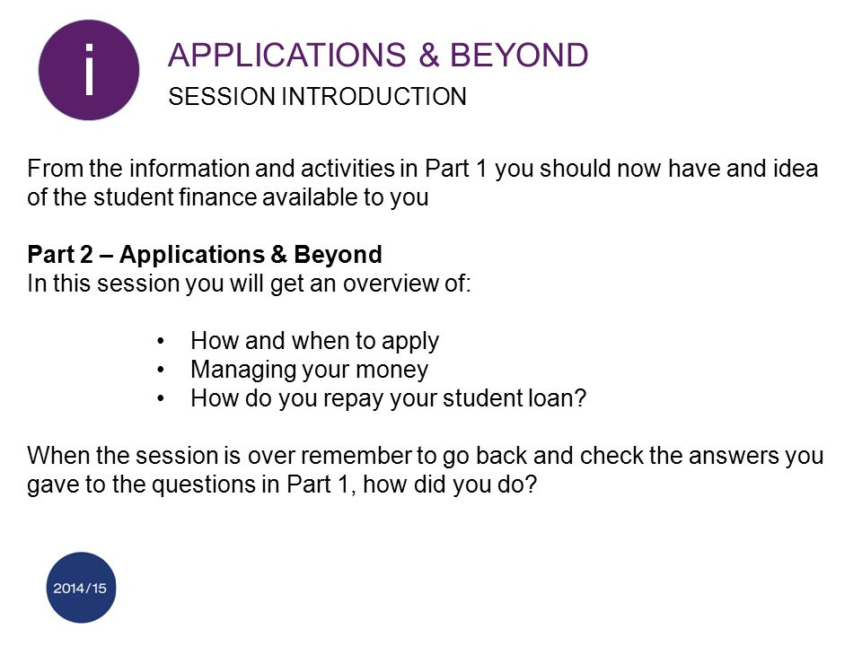 From the information and activities in Part 1 you should now have and idea of the student finance available to you Part 2 – Applications & Beyond In t