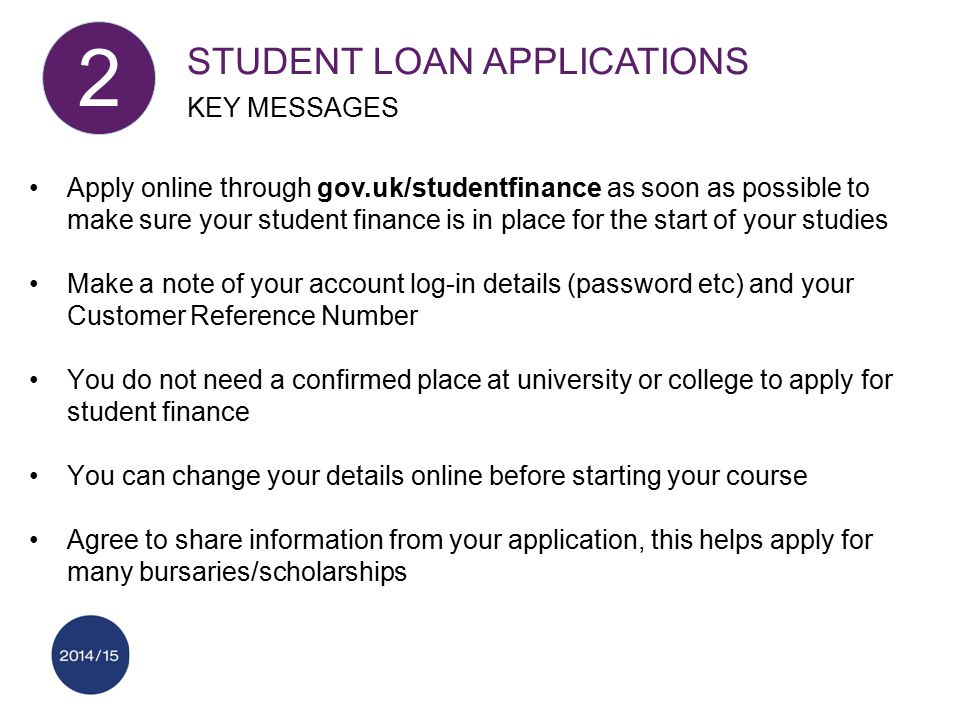 Apply online through gov.uk/studentfinance as soon as possible to make sure your student finance is in place for the start of your studies Make a note