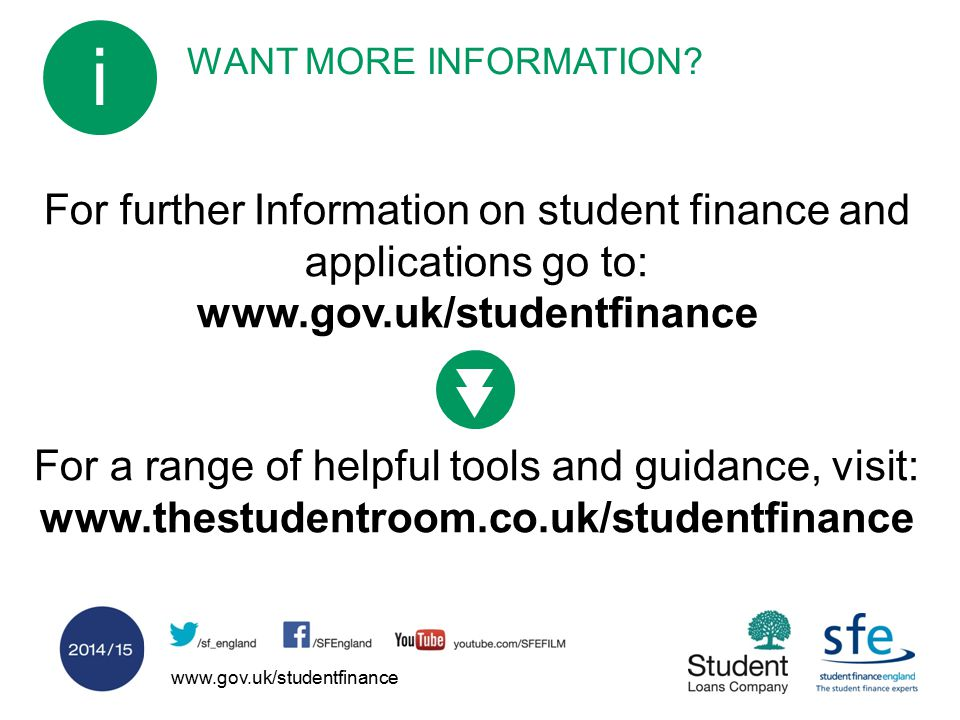 www.gov.uk/studentfinance WANT MORE INFORMATION? i For further Information on student finance and applications go to: www.gov.uk/studentfinance For a