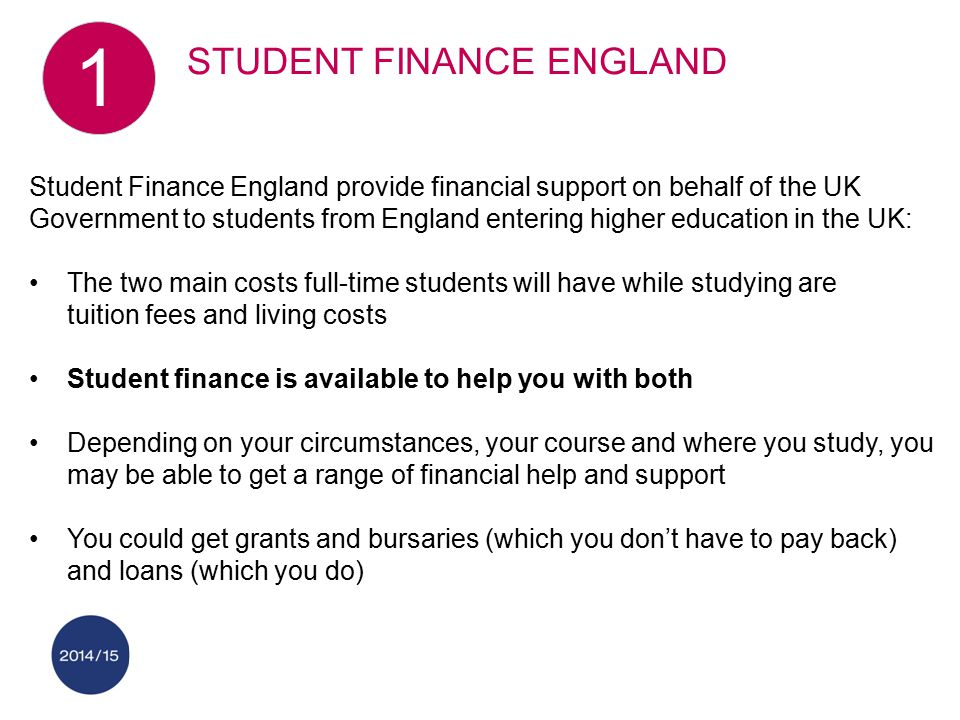 Student Finance England provide financial support on behalf of the UK Government to students from England entering higher education in the UK: The two