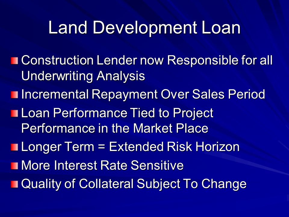 Land Development Loan Construction Lender now Responsible for all Underwriting Analysis Incremental Repayment Over Sales Period Loan Performance Tied to Project Performance in the Market Place Longer Term = Extended Risk Horizon More Interest Rate Sensitive Quality of Collateral Subject To Change
