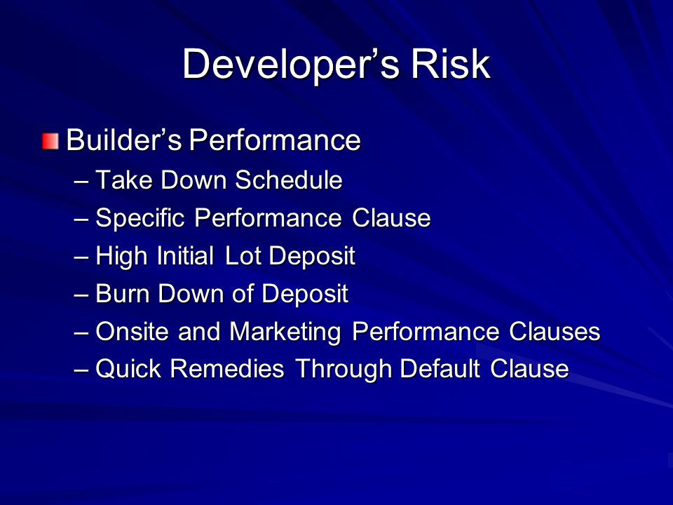 Developer's Risk Builder's Performance –Take Down Schedule –Specific Performance Clause –High Initial Lot Deposit –Burn Down of Deposit –Onsite and Marketing Performance Clauses –Quick Remedies Through Default Clause