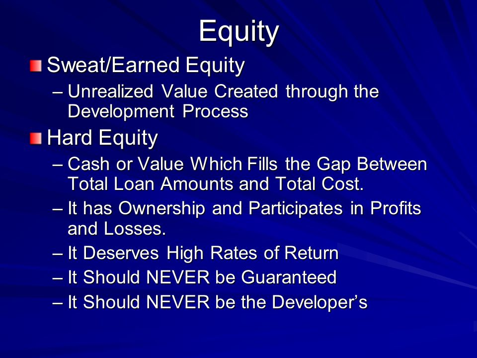 Equity Sweat/Earned Equity –Unrealized Value Created through the Development Process Hard Equity –Cash or Value Which Fills the Gap Between Total Loan Amounts and Total Cost.