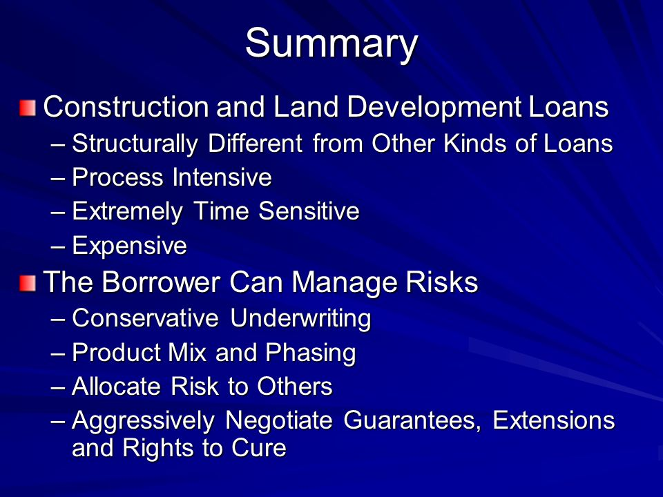 Summary Construction and Land Development Loans –Structurally Different from Other Kinds of Loans –Process Intensive –Extremely Time Sensitive –Expensive The Borrower Can Manage Risks –Conservative Underwriting –Product Mix and Phasing –Allocate Risk to Others –Aggressively Negotiate Guarantees, Extensions and Rights to Cure