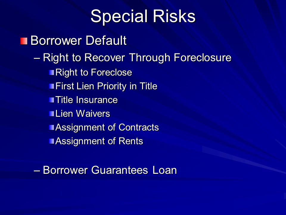 Special Risks Borrower Default –Right to Recover Through Foreclosure Right to Foreclose First Lien Priority in Title Title Insurance Lien Waivers Assignment of Contracts Assignment of Rents –Borrower Guarantees Loan
