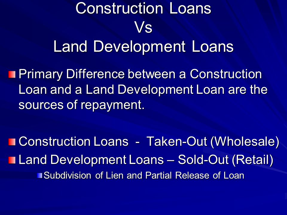 Construction Loans Vs Land Development Loans Primary Difference between a Construction Loan and a Land Development Loan are the sources of repayment.