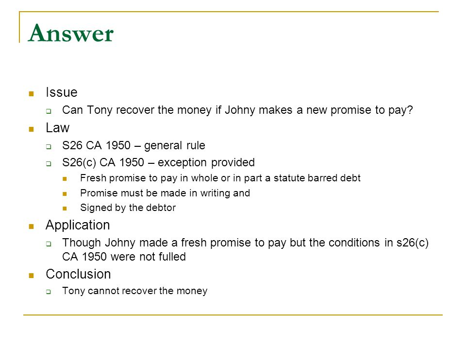 Answer Issue  Can Tony recover the money if Johny makes a new promise to pay? Law  S26 CA 1950 – general rule  S26(c) CA 1950 – exception provided