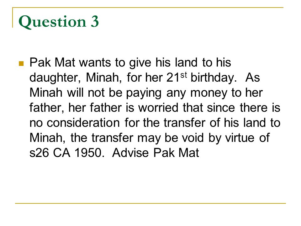 Question 3 Pak Mat wants to give his land to his daughter, Minah, for her 21 st birthday. As Minah will not be paying any money to her father, her fat