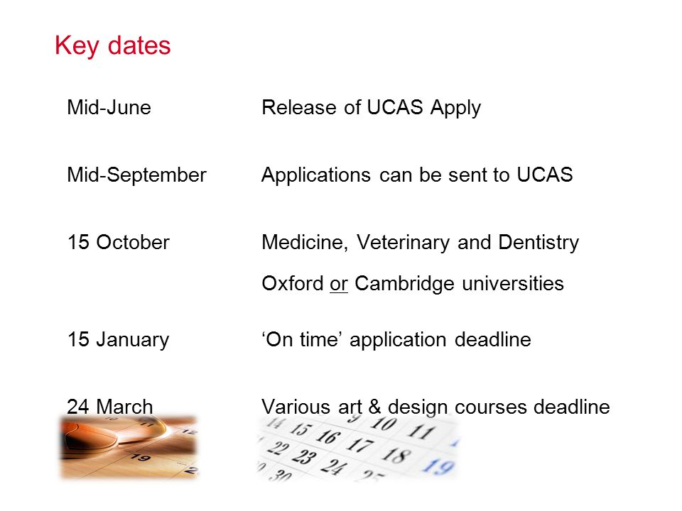 Key dates Mid-June Mid-September 15 October 15 January 24 March Release of UCAS Apply Applications can be sent to UCAS Medicine, Veterinary and Dentistry Oxford or Cambridge universities 'On time' application deadline Various art & design courses deadline