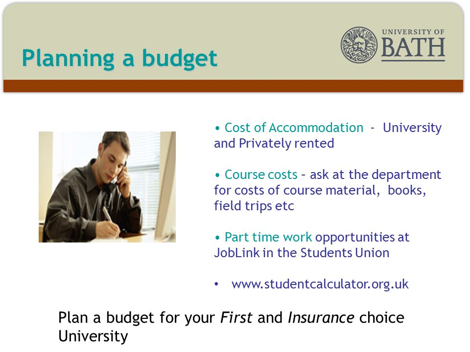 Planning a budget Cost of Accommodation - University and Privately rented Course costs – ask at the department for costs of course material, books, field trips etc Part time work opportunities at JobLink in the Students Union www.studentcalculator.org.uk Plan a budget for your First and Insurance choice University