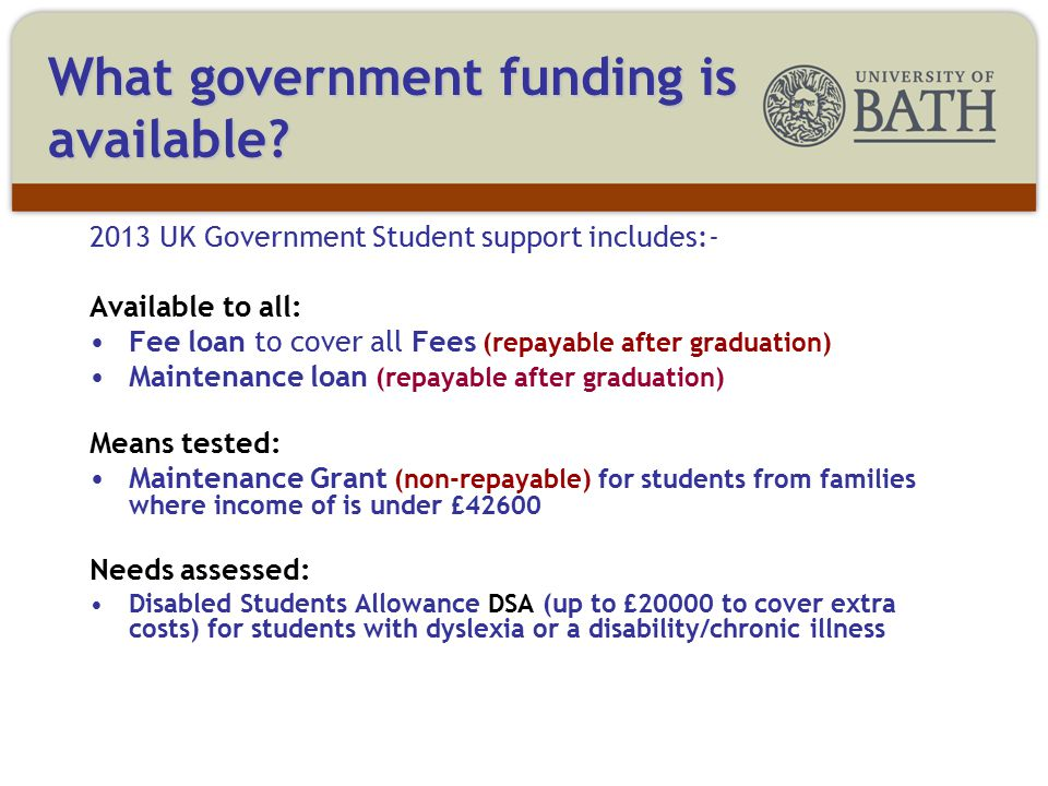 2013 UK Government Student support includes:- Available to all: Fee loan to cover all Fees (repayable after graduation) Maintenance loan (repayable after graduation) Means tested: Maintenance Grant (non-repayable) for students from families where income of is under £42600 Needs assessed: Disabled Students Allowance DSA (up to £20000 to cover extra costs) for students with dyslexia or a disability/chronic illness What government funding is available?