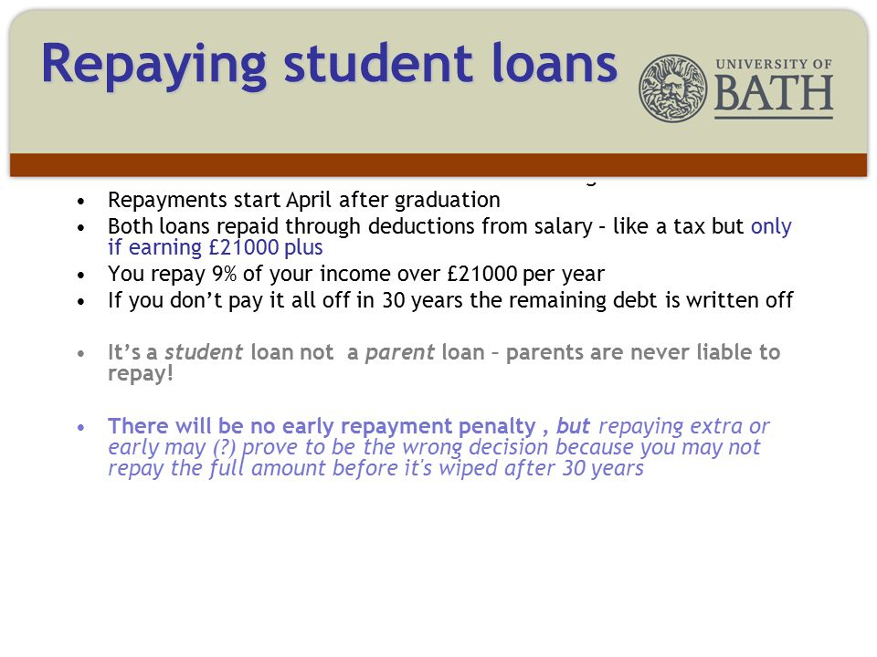 Two loans – one for tuition fees and one for living costs Repayments start April after graduation Both loans repaid through deductions from salary – like a tax but only if earning £21000 plus You repay 9% of your income over £21000 per year If you don't pay it all off in 30 years the remaining debt is written off It's a student loan not a parent loan – parents are never liable to repay.