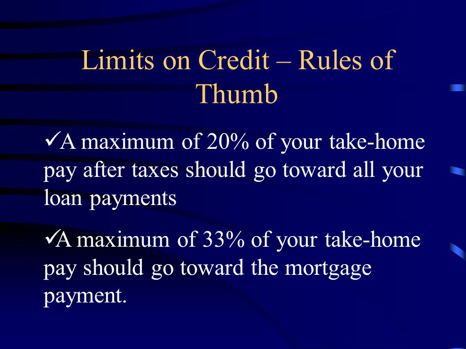 Limits on Credit – Rules of Thumb A maximum of 20% of your take-home pay after taxes should go toward all your loan payments A maximum of 33% of your take-home pay should go toward the mortgage payment.
