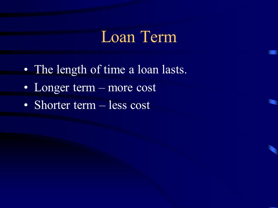 Loan Term The length of time a loan lasts. Longer term – more cost Shorter term – less cost
