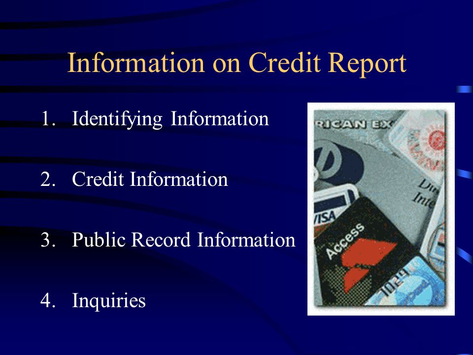 Information on Credit Report 1.Identifying Information 2.Credit Information 3.Public Record Information 4.Inquiries