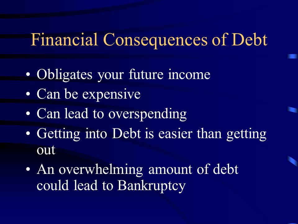 Financial Consequences of Debt Obligates your future income Can be expensive Can lead to overspending Getting into Debt is easier than getting out An overwhelming amount of debt could lead to Bankruptcy