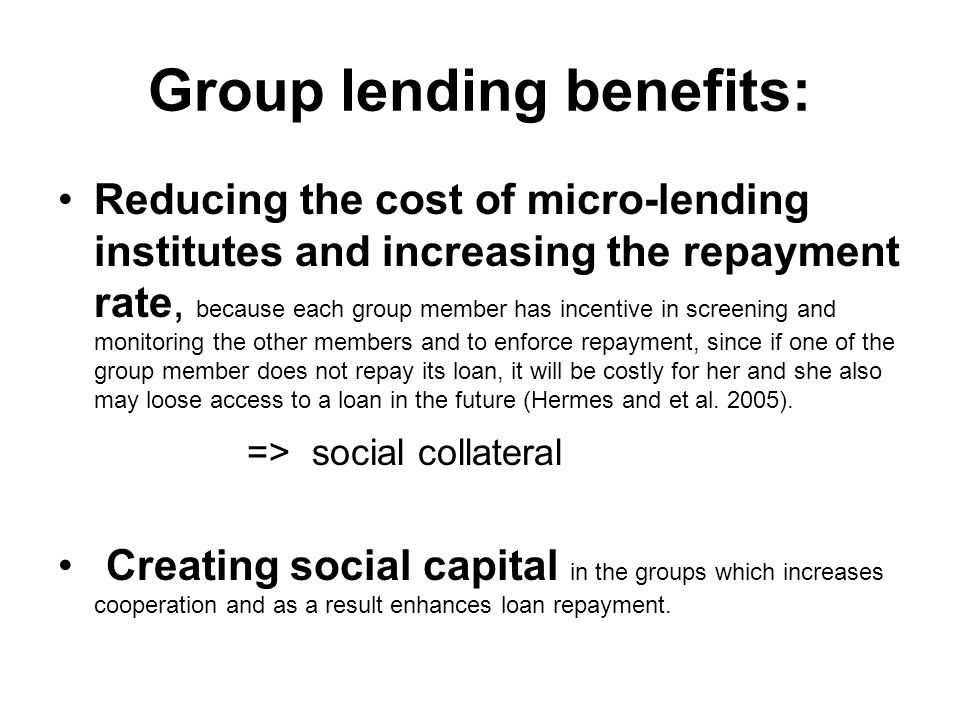 Group lending benefits: Reducing the cost of micro-lending institutes and increasing the repayment rate, because each group member has incentive in screening and monitoring the other members and to enforce repayment, since if one of the group member does not repay its loan, it will be costly for her and she also may loose access to a loan in the future (Hermes and et al.