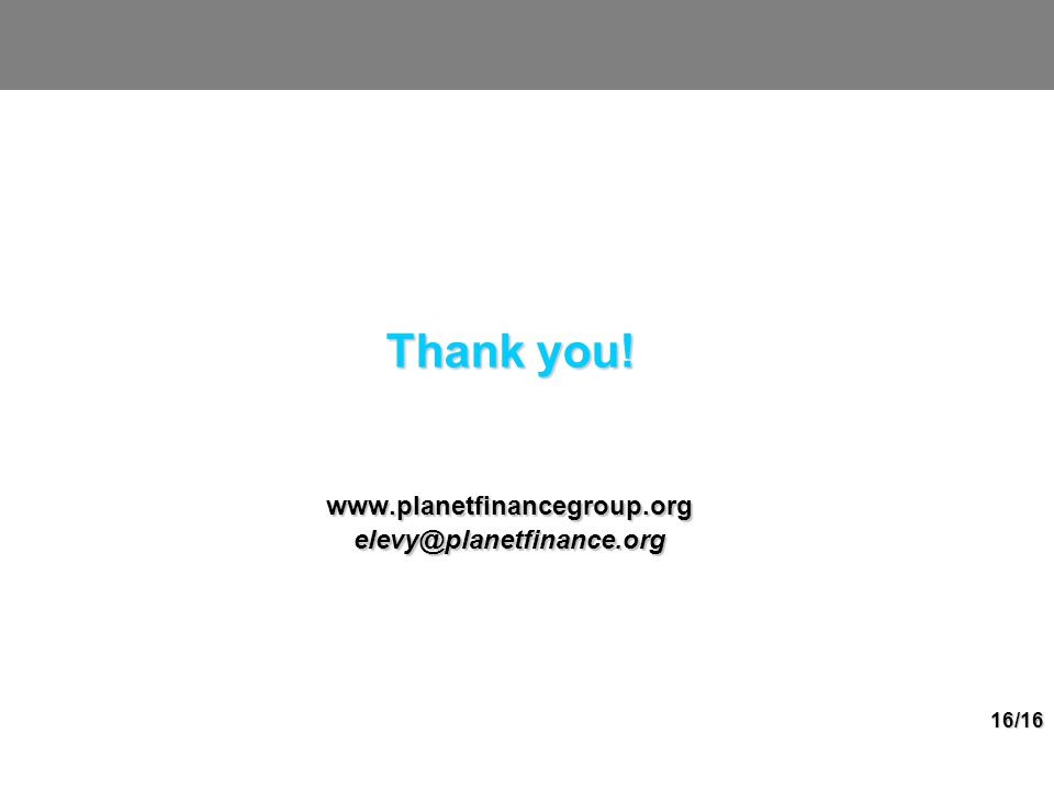 16/16 Thank you! www.planetfinancegroup.orgelevy@planetfinance.org