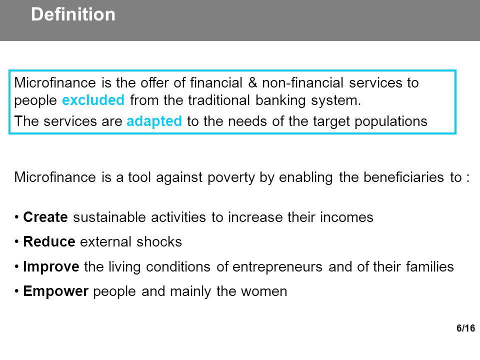 6/16 Microfinance is a tool against poverty by enabling the beneficiaries to : Create sustainable activities to increase their incomes Reduce external shocks Improve the living conditions of entrepreneurs and of their families Empower people and mainly the women Definition Microfinance is the offer of financial & non-financial services to people excluded from the traditional banking system.