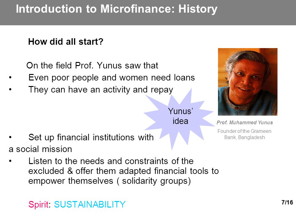 7/16 Yunus' idea Prof. Muhammed Yunus Founder of the Grameen Bank, Bangladesh Introduction to Microfinance: History How did all start? On the field Pr