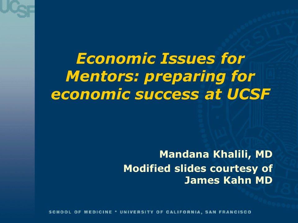 Economic Issues for Mentors: preparing for economic success at UCSF Mandana Khalili, MD Modified slides courtesy of James Kahn MD