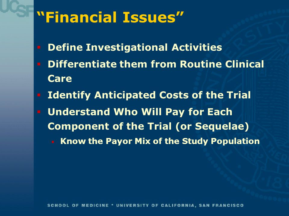 Financial Issues  Define Investigational Activities  Differentiate them from Routine Clinical Care  Identify Anticipated Costs of the Trial  Understand Who Will Pay for Each Component of the Trial (or Sequelae) Know the Payor Mix of the Study Population
