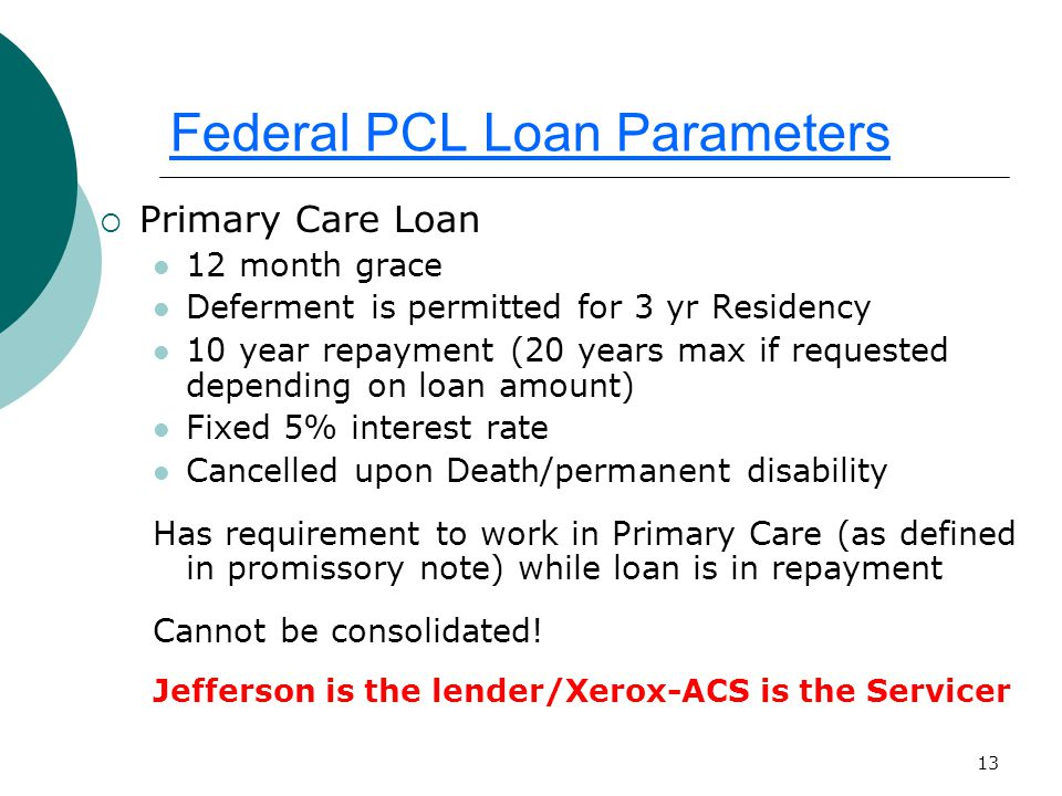 13 Federal PCL Loan Parameters  Primary Care Loan 12 month grace Deferment is permitted for 3 yr Residency 10 year repayment (20 years max if requested depending on loan amount) Fixed 5% interest rate Cancelled upon Death/permanent disability Has requirement to work in Primary Care (as defined in promissory note) while loan is in repayment Cannot be consolidated.