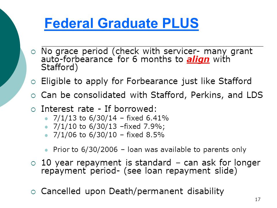 17 Federal Graduate PLUS  No grace period (check with servicer- many grant auto-forbearance for 6 months to align with Stafford)  Eligible to apply for Forbearance just like Stafford  Can be consolidated with Stafford, Perkins, and LDS  Interest rate - If borrowed: 7/1/13 to 6/30/14 – fixed 6.41% 7/1/10 to 6/30/13 –fixed 7.9%; 7/1/06 to 6/30/10 – fixed 8.5% Prior to 6/30/2006 – loan was available to parents only  10 year repayment is standard – can ask for longer repayment period- (see loan repayment slide)  Cancelled upon Death/permanent disability
